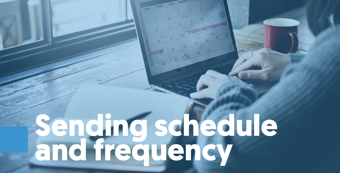 Sending schedule and frequency Your frequency has an effect on your email recipient and, as a result, on your reputation. Changes in sending frequency can cause subscribers to act in a bad way, like marking you as spam or being less engaged, or even in a good way, like interacting more with your emails.